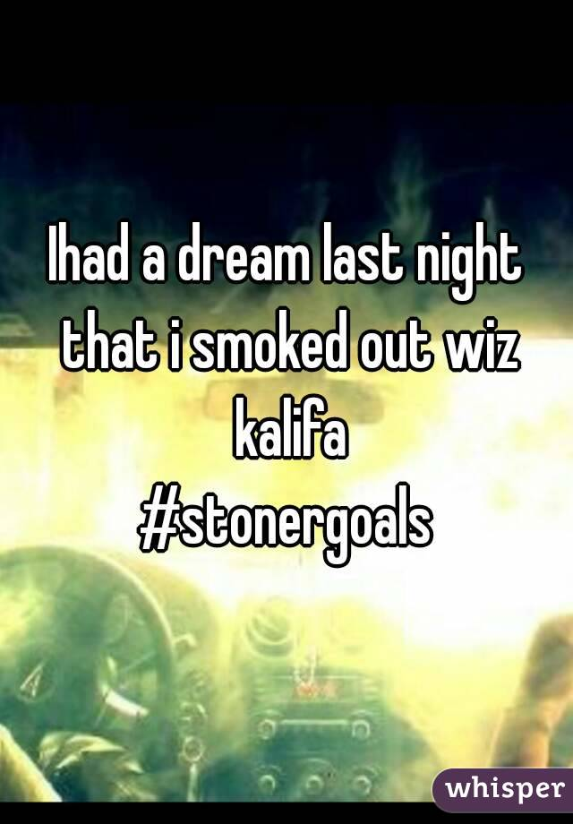 Ihad a dream last night that i smoked out wiz kalifa #stonergoals