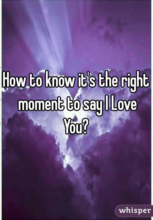 How to know it's the right moment to say I Love You?