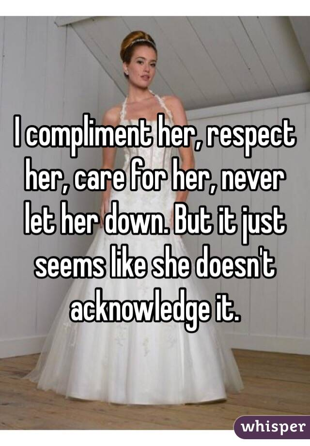 I compliment her, respect her, care for her, never let her down. But it just seems like she doesn't  acknowledge it.