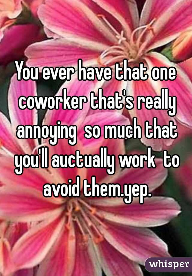 You ever have that one coworker that's really annoying  so much that you'll auctually work  to avoid them.yep.