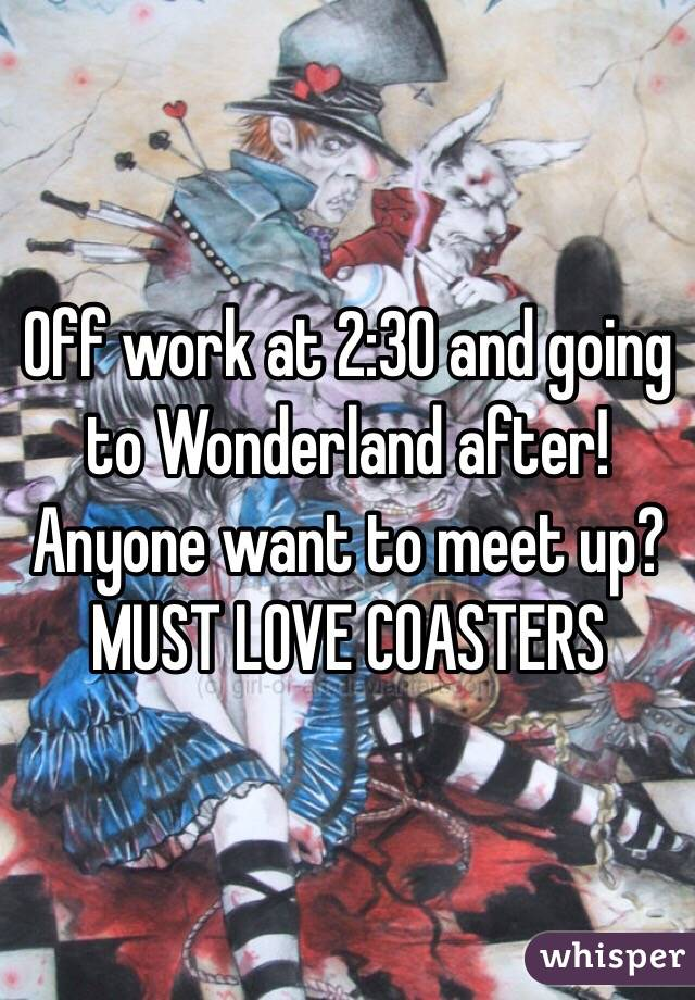 Off work at 2:30 and going to Wonderland after! Anyone want to meet up? MUST LOVE COASTERS