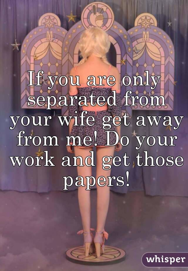 If you are only separated from your wife get away from me! Do your work and get those papers!