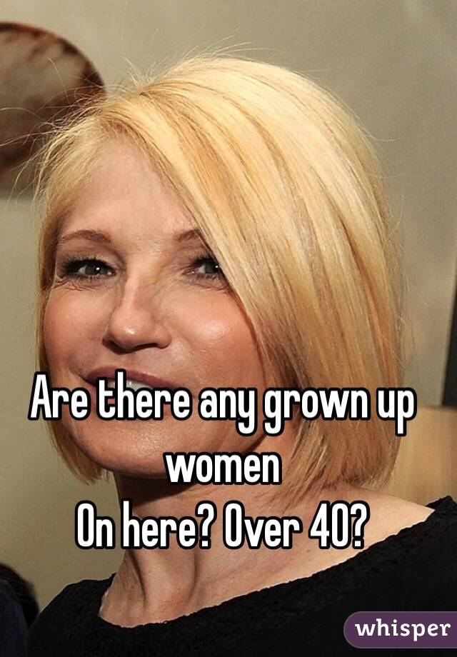 Are there any grown up women  On here? Over 40?