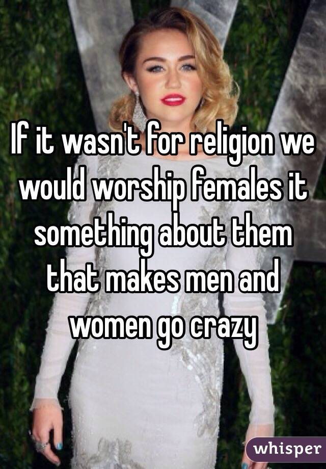 If it wasn't for religion we would worship females it something about them that makes men and women go crazy