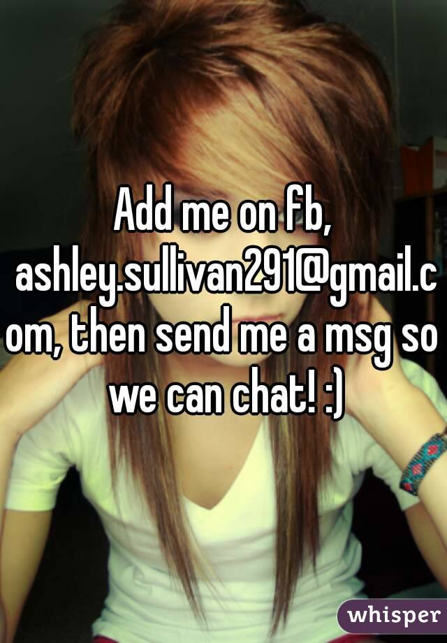 Add me on fb, ashley.sullivan291@gmail.com, then send me a msg so we can chat! :)