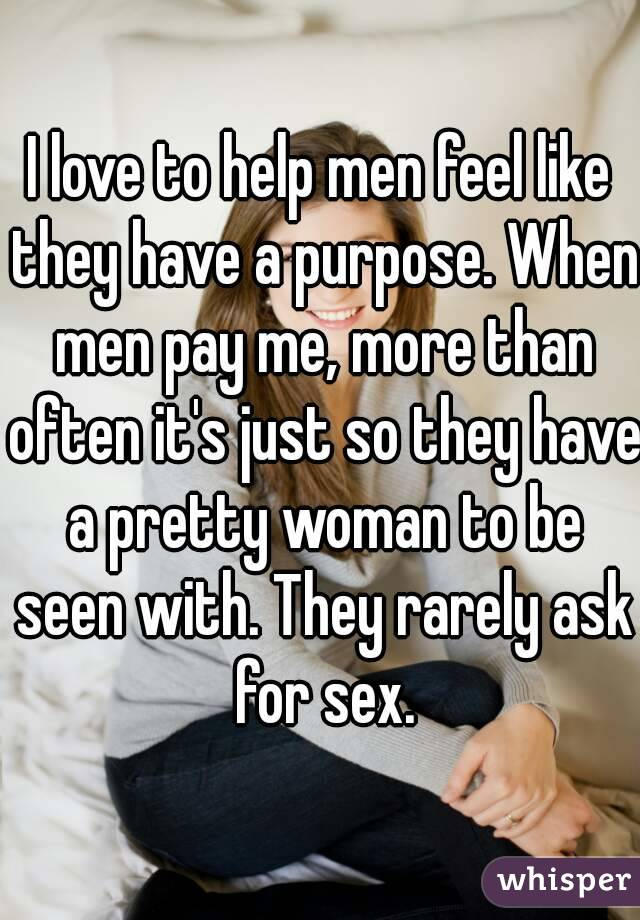 I love to help men feel like they have a purpose. When men pay me, more than often it's just so they have a pretty woman to be seen with. They rarely ask for sex.