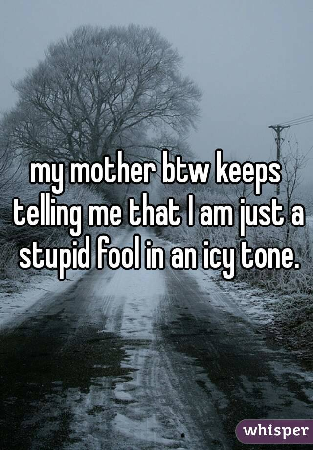 my mother btw keeps telling me that I am just a stupid fool in an icy tone.