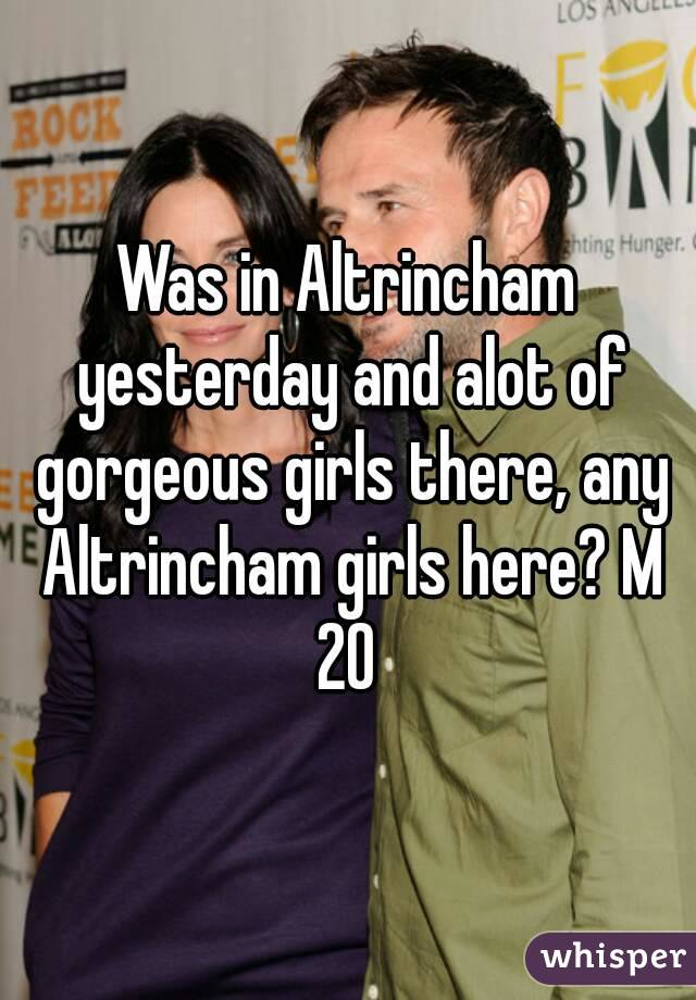 Was in Altrincham yesterday and alot of gorgeous girls there, any Altrincham girls here? M 20