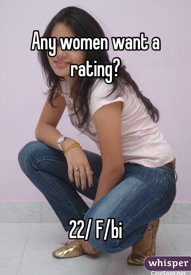 Any women want a rating?      22/ F/bi