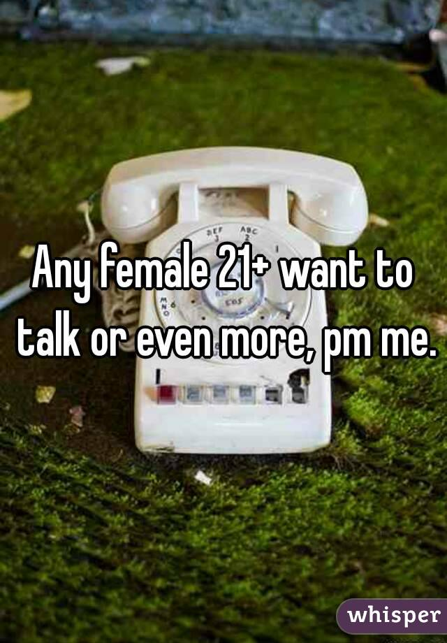 Any female 21+ want to talk or even more, pm me.
