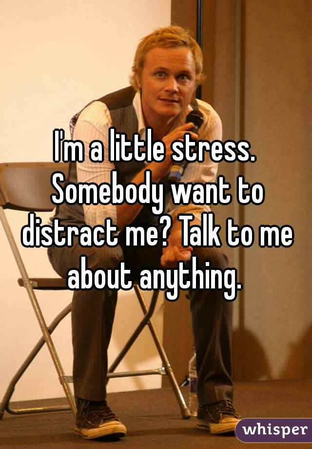 I'm a little stress. Somebody want to distract me? Talk to me about anything.