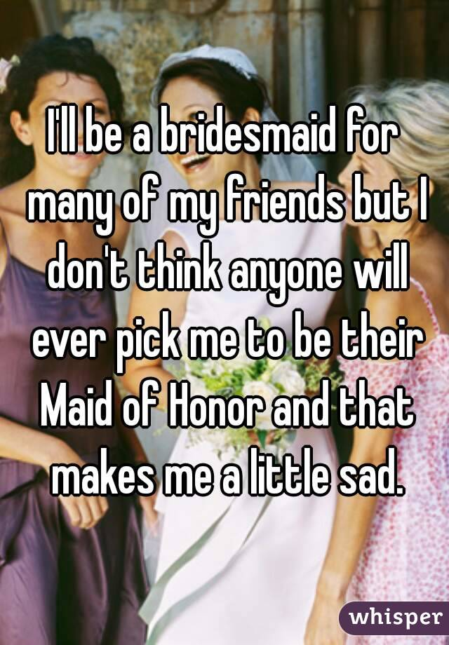 I'll be a bridesmaid for many of my friends but I don't think anyone will ever pick me to be their Maid of Honor and that makes me a little sad.
