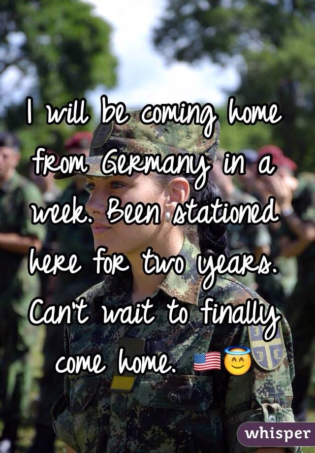 I will be coming home from Germany in a week. Been stationed here for two years. Can't wait to finally come home. 🇺🇸😇