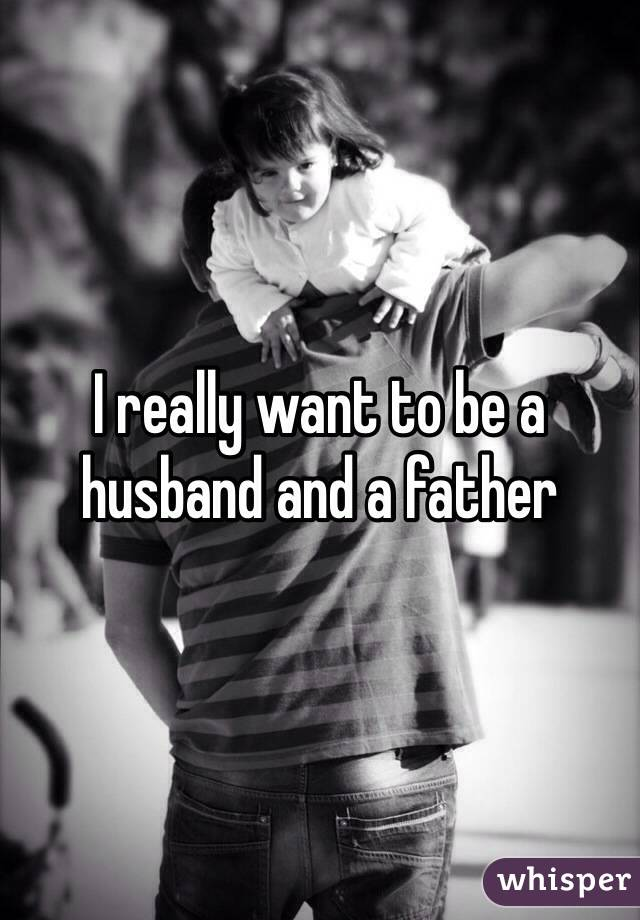I really want to be a husband and a father