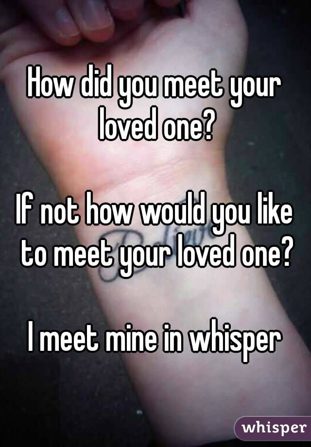 How did you meet your loved one?  If not how would you like to meet your loved one?  I meet mine in whisper