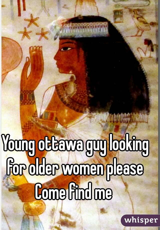 Young ottawa guy looking for older women please  Come find me