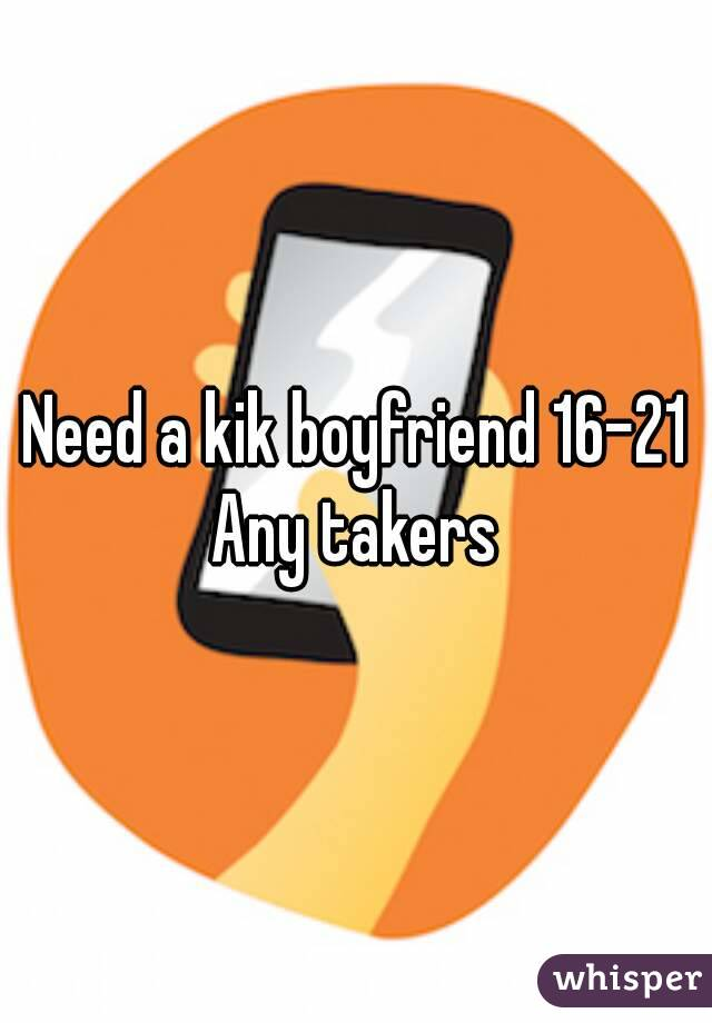 Need a kik boyfriend 16-21 Any takers