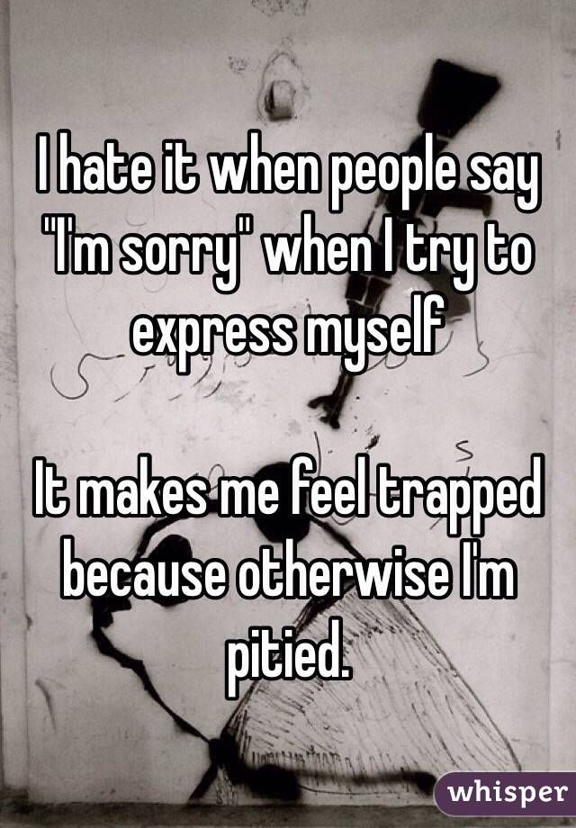 """I hate it when people say  """"I'm sorry"""" when I try to express myself  It makes me feel trapped because otherwise I'm pitied."""