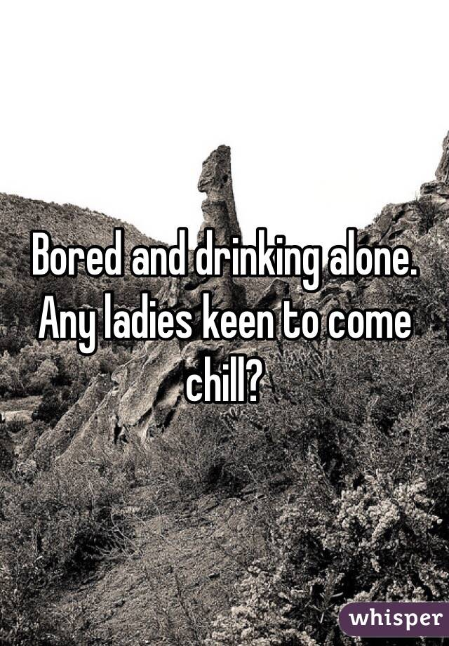 Bored and drinking alone. Any ladies keen to come chill?