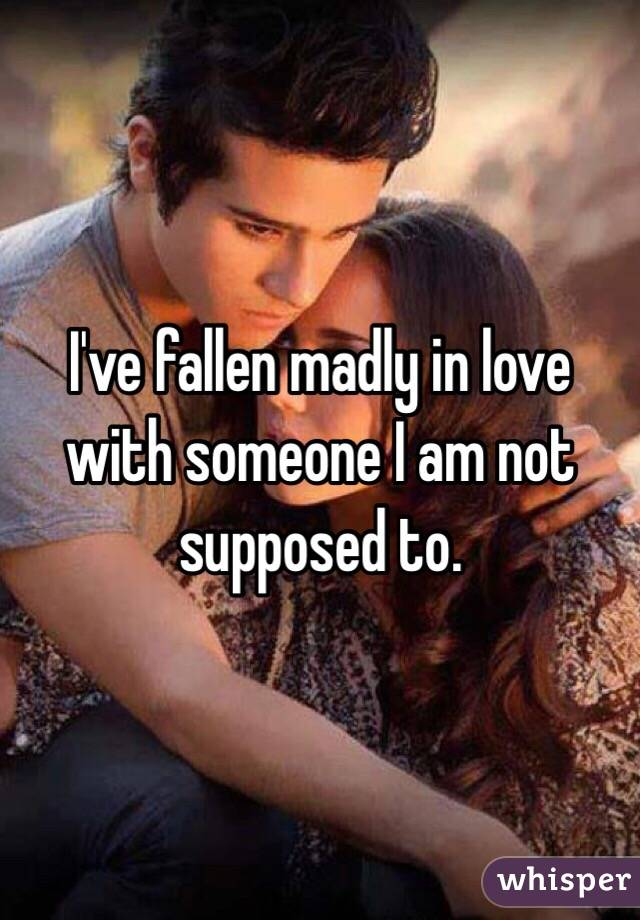 I've fallen madly in love with someone I am not supposed to.