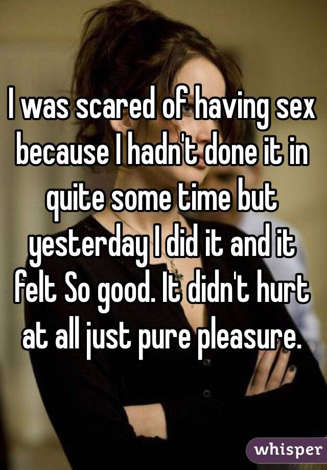 I was scared of having sex because I hadn't done it in quite some time but yesterday I did it and it felt So good. It didn't hurt at all just pure pleasure.