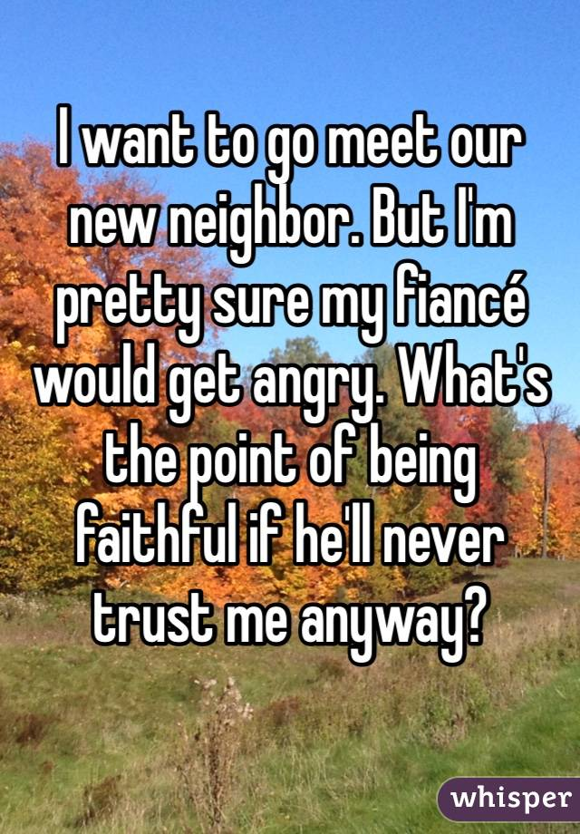 I want to go meet our new neighbor. But I'm pretty sure my fiancé would get angry. What's the point of being faithful if he'll never trust me anyway?