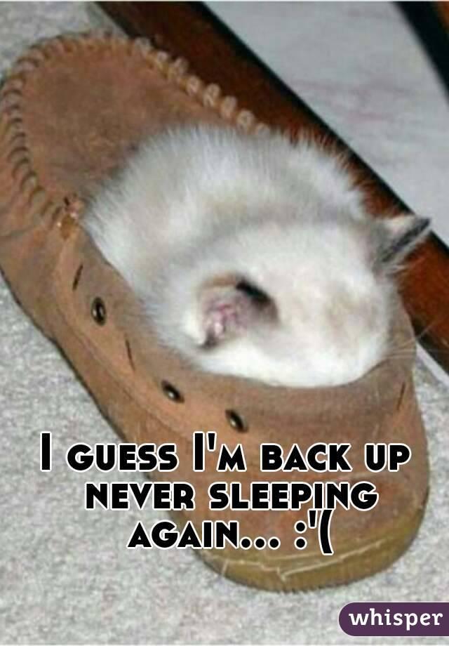 I guess I'm back up never sleeping again... :'(