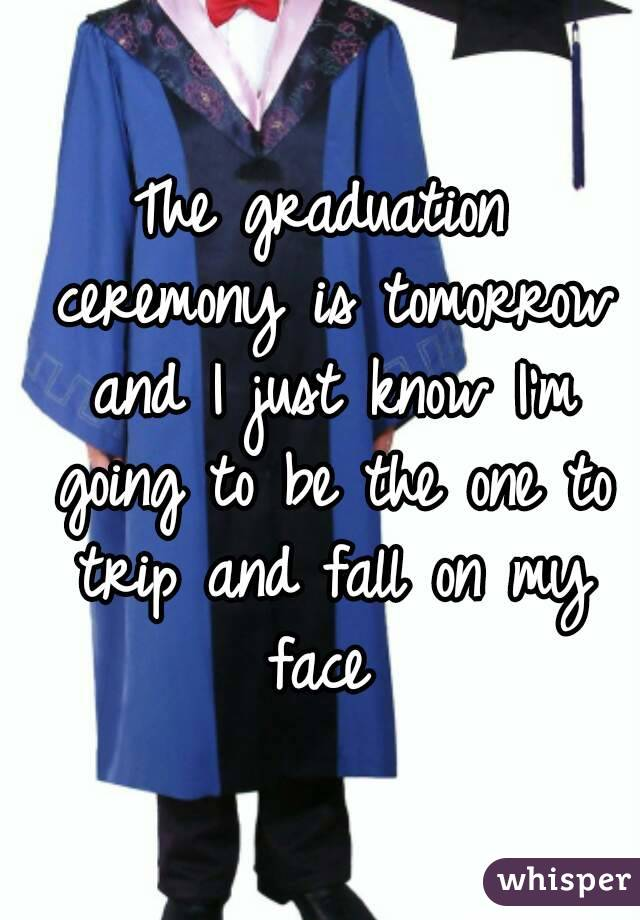 The graduation ceremony is tomorrow and I just know I'm going to be the one to trip and fall on my face