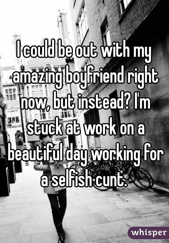 I could be out with my amazing boyfriend right now, but instead? I'm stuck at work on a beautiful day working for a selfish cunt.