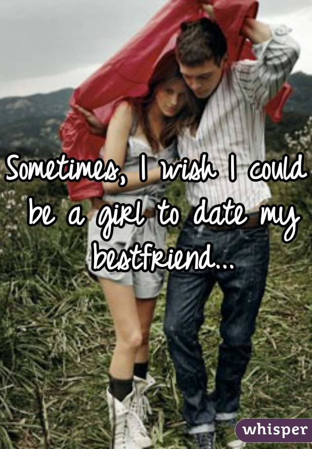 Sometimes, I wish I could be a girl to date my bestfriend...