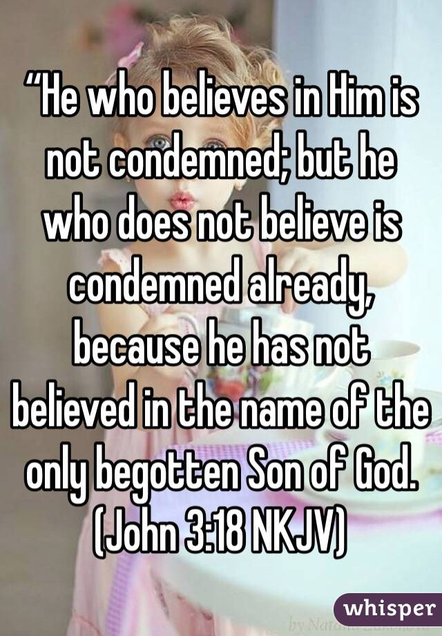 """He who believes in Him is not condemned; but he who does not believe is condemned already, because he has not believed in the name of the only begotten Son of God. (‭John‬ ‭3‬:‭18‬ NKJV)"