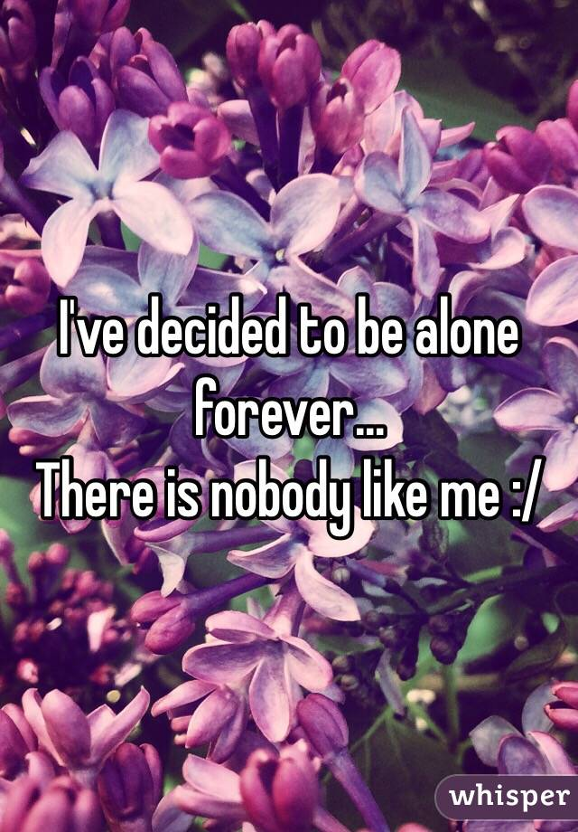 I've decided to be alone forever... There is nobody like me :/