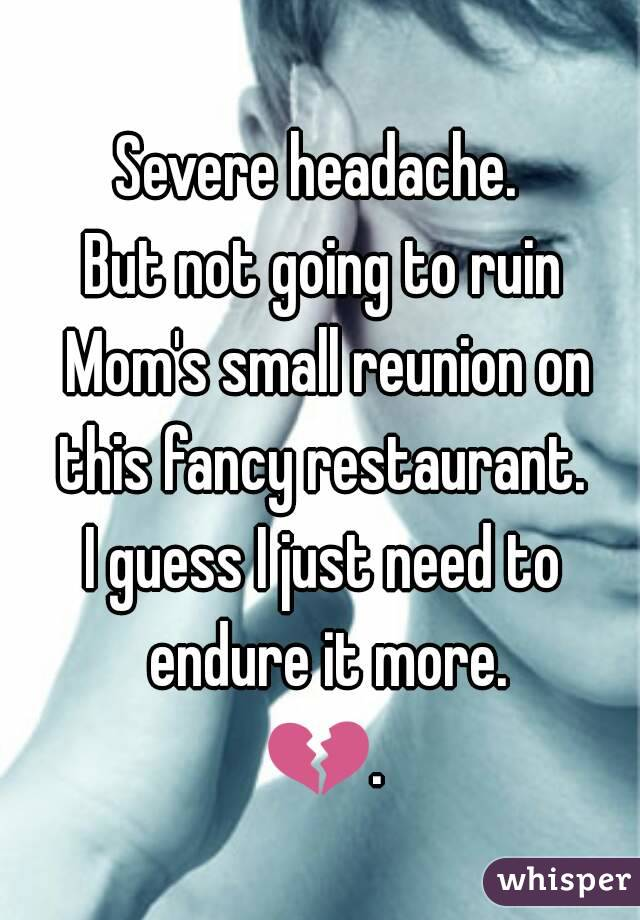 Severe headache.  But not going to ruin Mom's small reunion on this fancy restaurant.  I guess I just need to endure it more. 💔.