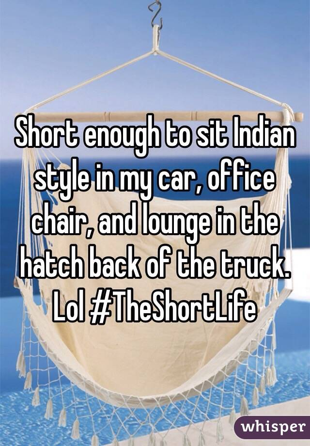 Short enough to sit Indian style in my car, office chair, and lounge in the hatch back of the truck. Lol #TheShortLife