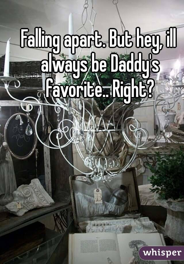 Falling apart. But hey, ill always be Daddy's favorite.. Right?