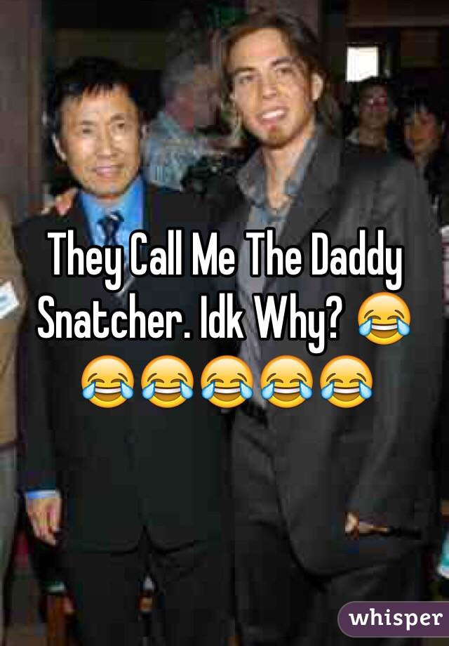 They Call Me The Daddy Snatcher. Idk Why? 😂😂😂😂😂😂