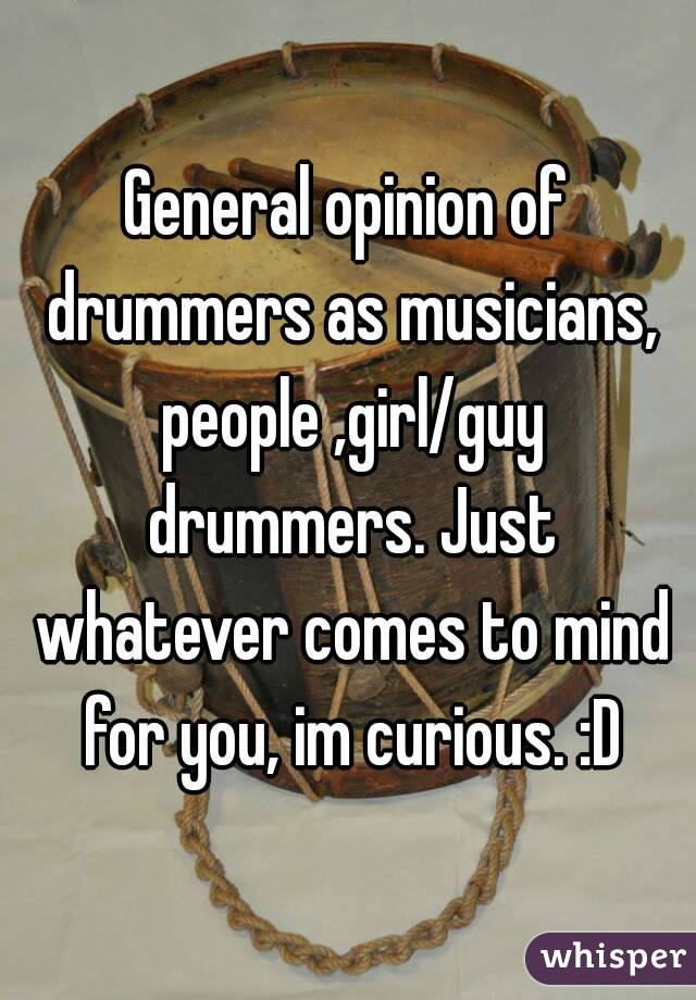 General opinion of drummers as musicians, people ,girl/guy drummers. Just whatever comes to mind for you, im curious. :D