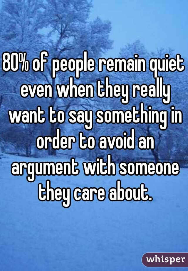 80% of people remain quiet even when they really want to say something in order to avoid an argument with someone they care about.