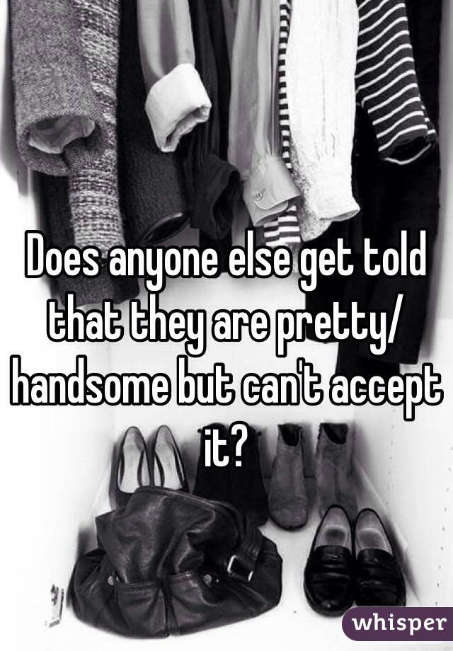 Does anyone else get told that they are pretty/handsome but can't accept it?