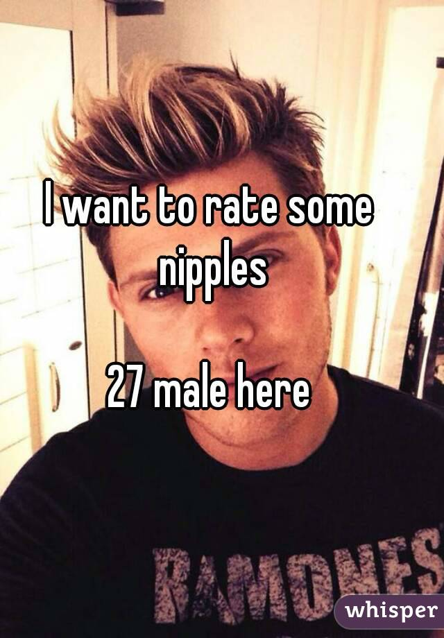 I want to rate some nipples  27 male here