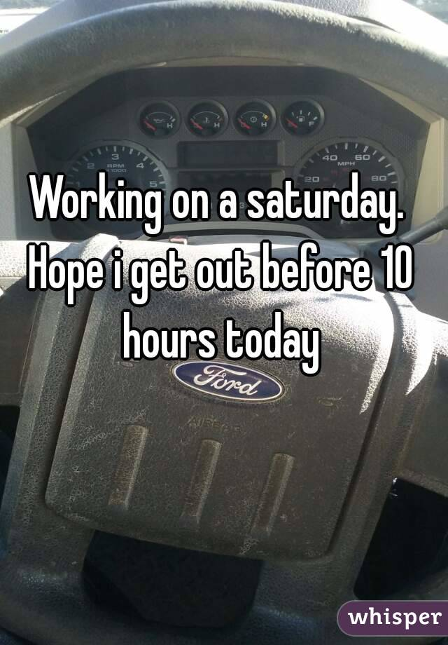 Working on a saturday. Hope i get out before 10 hours today