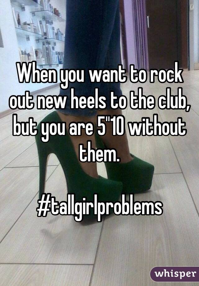"""When you want to rock out new heels to the club, but you are 5""""10 without them.  #tallgirlproblems"""