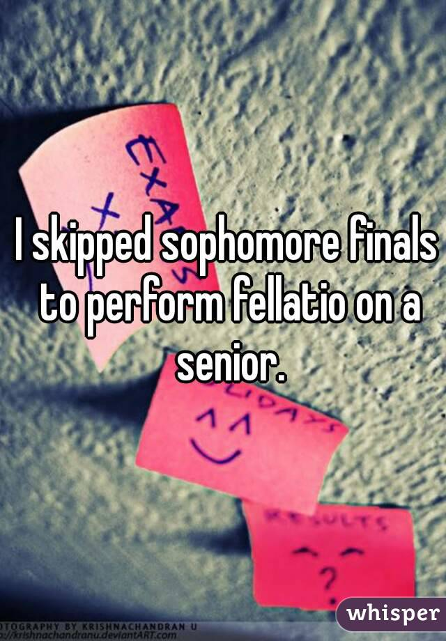 I skipped sophomore finals to perform fellatio on a senior.