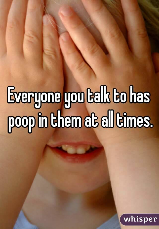 Everyone you talk to has poop in them at all times.