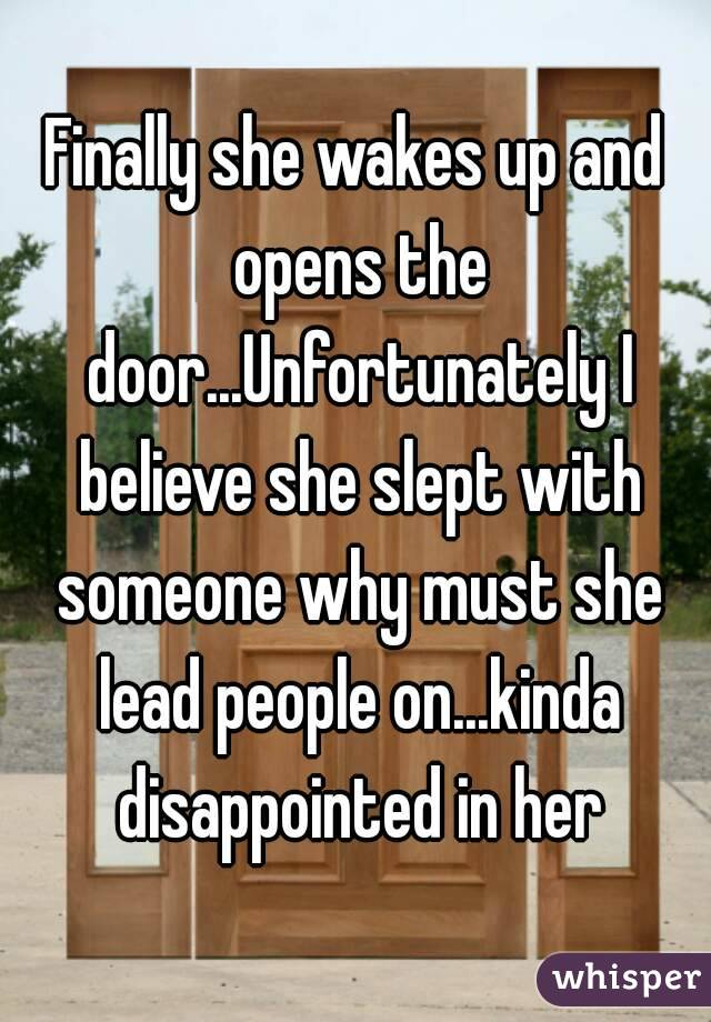 Finally she wakes up and opens the door...Unfortunately I believe she slept with someone why must she lead people on...kinda disappointed in her