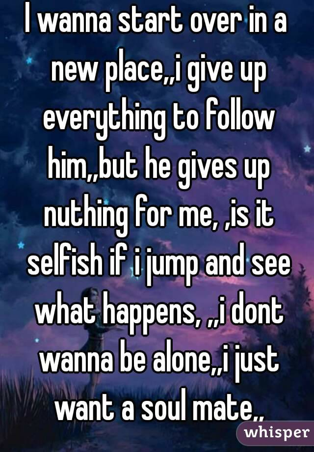 I wanna start over in a new place,,i give up everything to follow him,,but he gives up nuthing for me, ,is it selfish if i jump and see what happens, ,,i dont wanna be alone,,i just want a soul mate,,