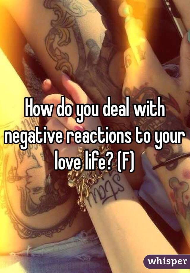 How do you deal with negative reactions to your love life? (F)