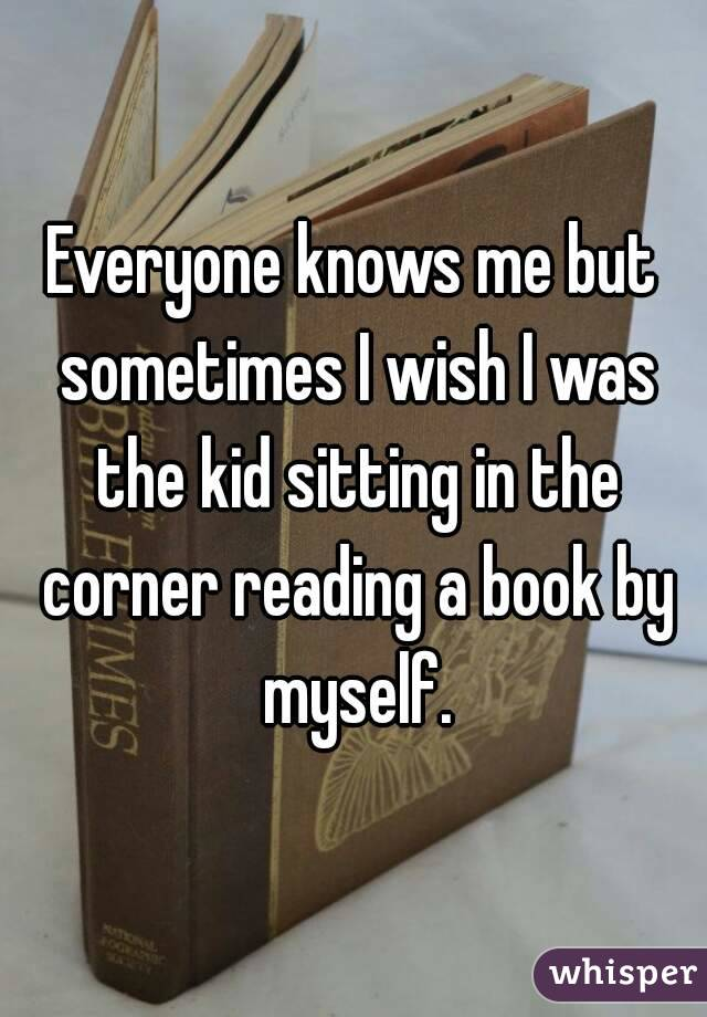 Everyone knows me but sometimes I wish I was the kid sitting in the corner reading a book by myself.