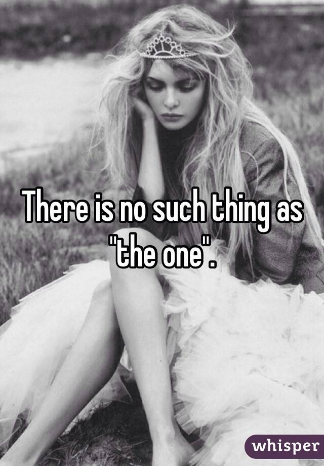 "There is no such thing as ""the one""."