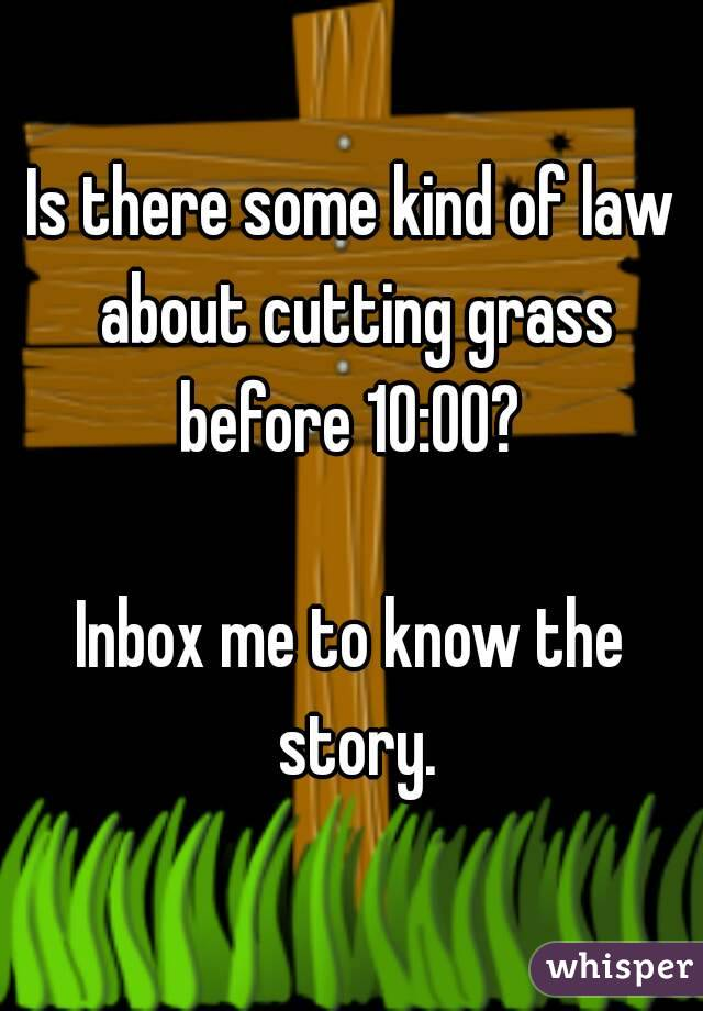 Is there some kind of law about cutting grass before 10:00?   Inbox me to know the story.